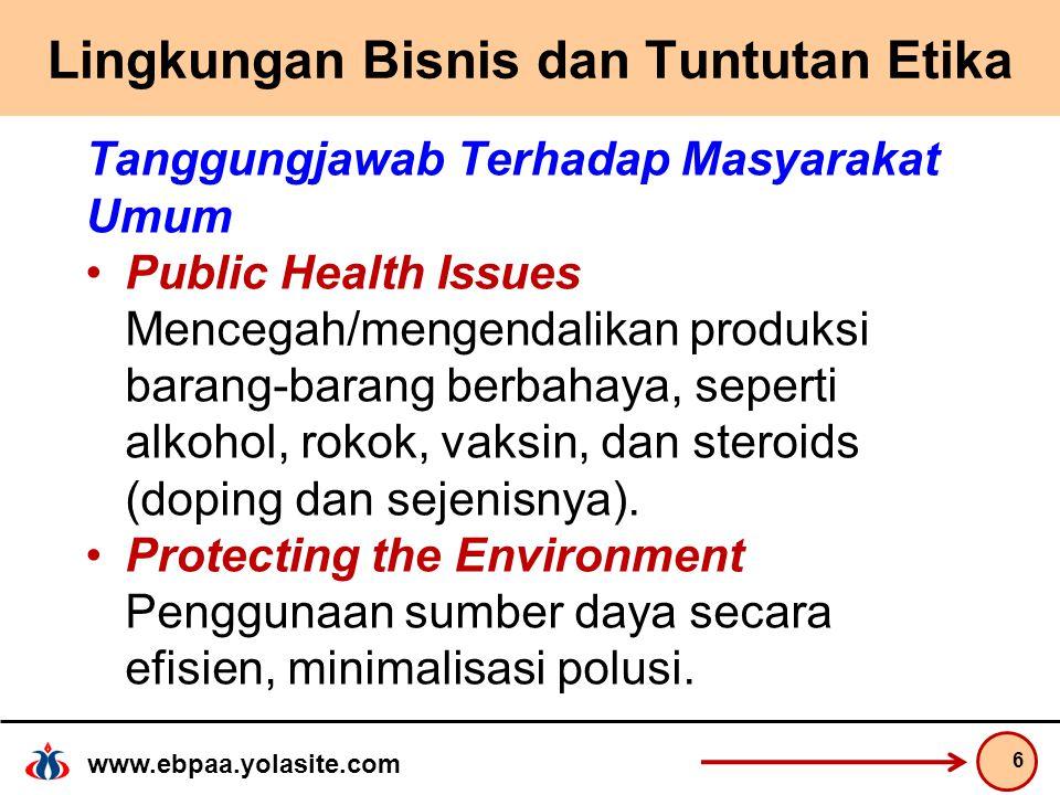 www.ebpaa.yolasite.com Lingkungan Bisnis dan Tuntutan Etika Tanggungjawab Terhadap Masyarakat Umum Public Health Issues Mencegah/mengendalikan produksi barang-barang berbahaya, seperti alkohol, rokok, vaksin, dan steroids (doping dan sejenisnya).