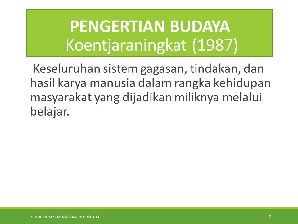 PELATIHAN IMPLEMENTASI KURIKULUM 2013 2 PENGERTIAN BUDAYA Koentjaraningkat (1987) Keseluruhan sistem gagasan, tindakan, dan hasil karya manusia dalam rangka kehidupan masyarakat yang dijadikan miliknya melalui belajar.