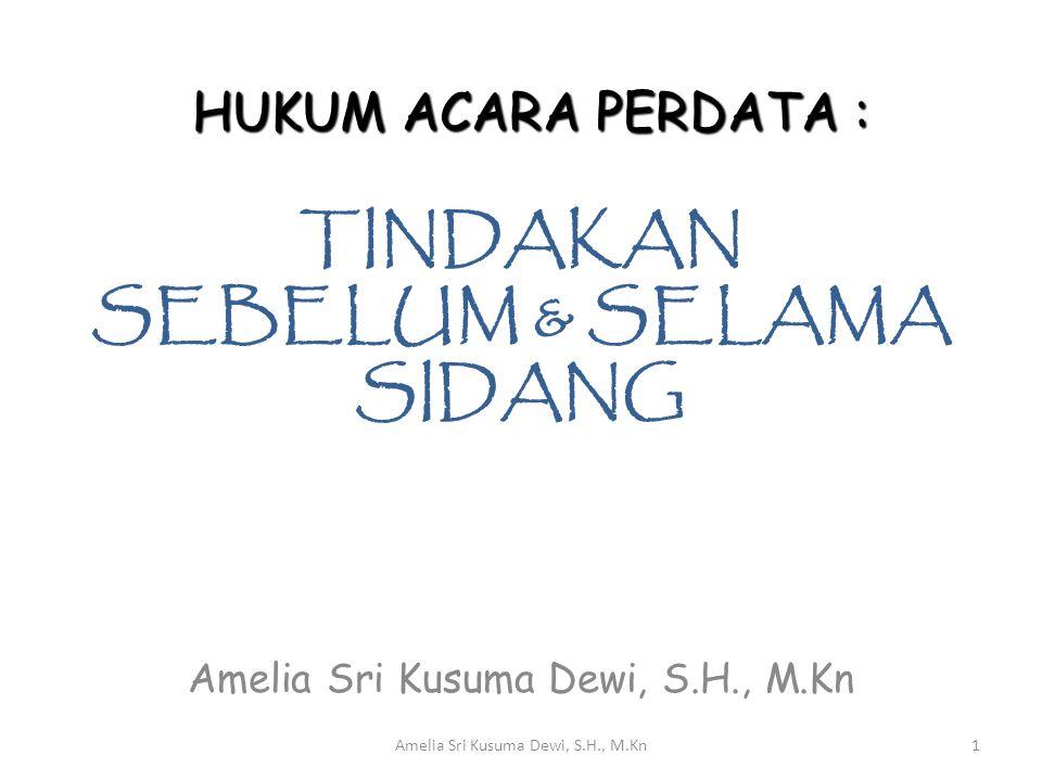 TINDAKAN SEBELUM & SELAMA SIDANG Amelia Sri Kusuma Dewi, S.H., M.Kn HUKUM ACARA PERDATA : 1Amelia Sri Kusuma Dewi, S.H., M.Kn