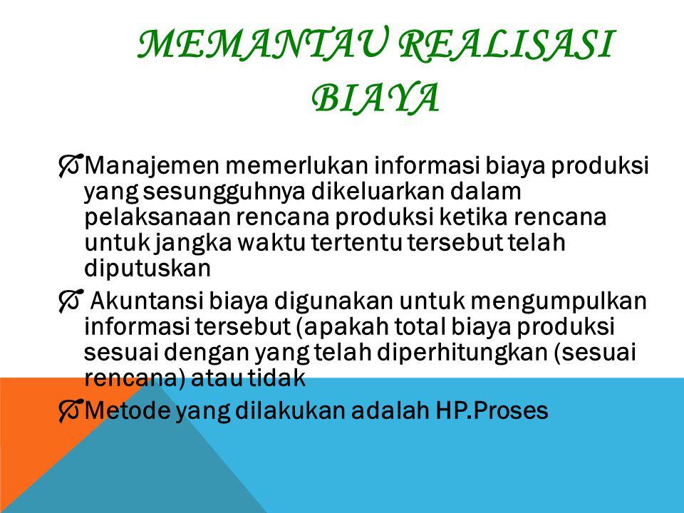 MEMANTAU REALISASI BIAYA  Manajemen memerlukan informasi biaya produksi yang sesungguhnya dikeluarkan dalam pelaksanaan rencana produksi ketika renca