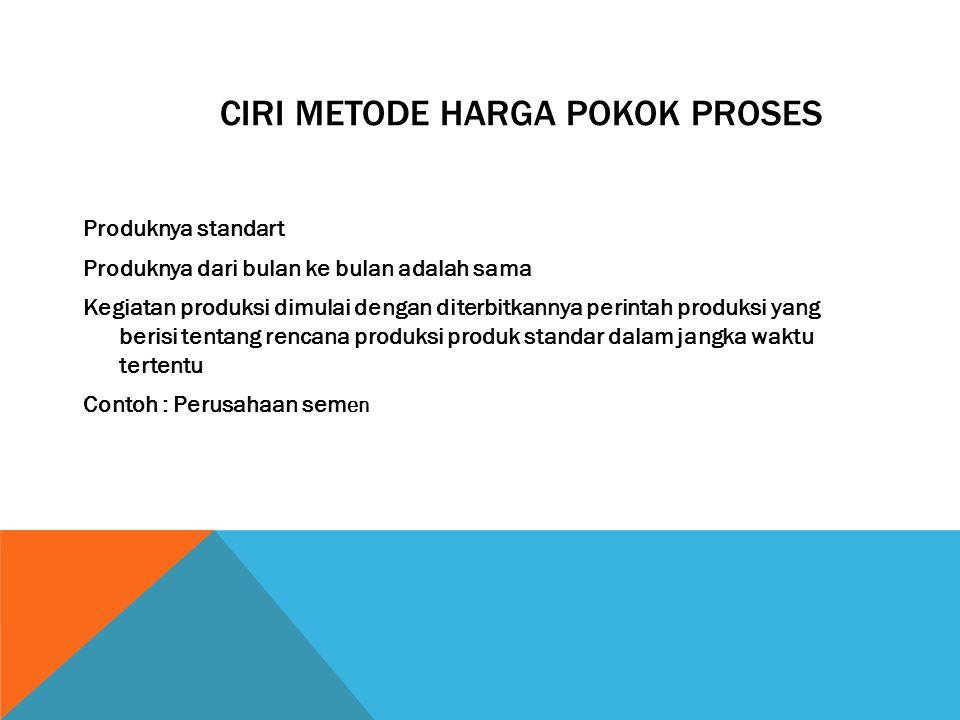 CIRI METODE HARGA POKOK PROSES Produknya standart Produknya dari bulan ke bulan adalah sama Kegiatan produksi dimulai dengan diterbitkannya perintah p