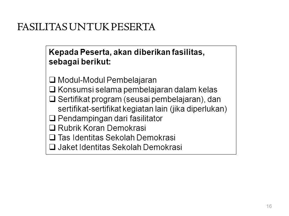 Kepada Peserta, akan diberikan fasilitas, sebagai berikut:  Modul-Modul Pembelajaran  Konsumsi selama pembelajaran dalam kelas  Sertifikat program (seusai pembelajaran), dan sertifikat-sertifikat kegiatan lain (jika diperlukan)  Pendampingan dari fasilitator  Rubrik Koran Demokrasi  Tas Identitas Sekolah Demokrasi  Jaket Identitas Sekolah Demokrasi 16 FASILITAS UNTUK PESERTA