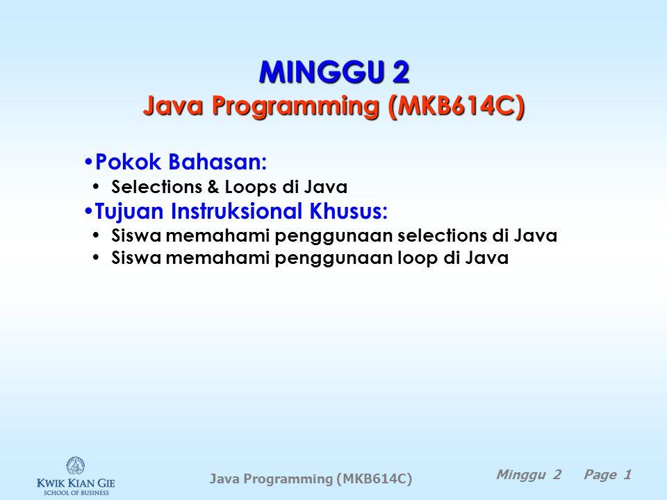 Java Programming (MKB614C) MINGGU 2 Java Programming (MKB614C) Minggu 2 Page 1 Pokok Bahasan: Selections & Loops di Java Tujuan Instruksional Khusus: Siswa memahami penggunaan selections di Java Siswa memahami penggunaan loop di Java