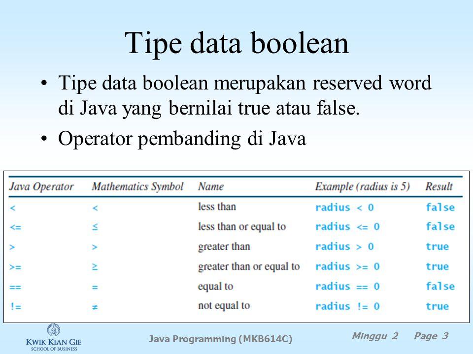 Tipe data boolean Minggu 2 Page 3 Java Programming (MKB614C) Tipe data boolean merupakan reserved word di Java yang bernilai true atau false.