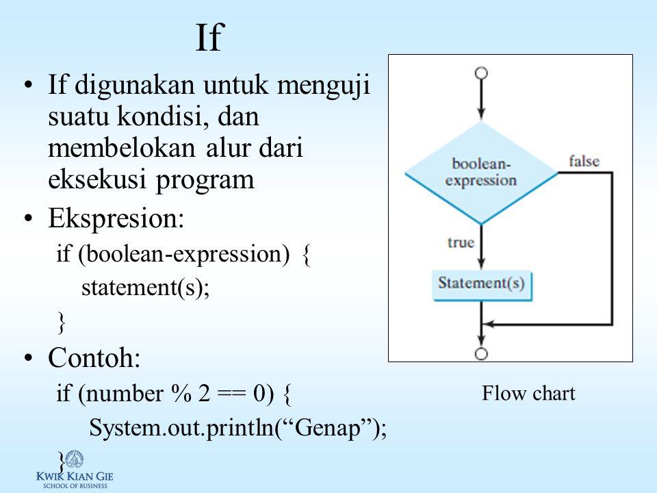 If If digunakan untuk menguji suatu kondisi, dan membelokan alur dari eksekusi program Ekspresion: if (boolean-expression) { statement(s); } Contoh: if (number % 2 == 0) { System.out.println( Genap ); } Flow chart