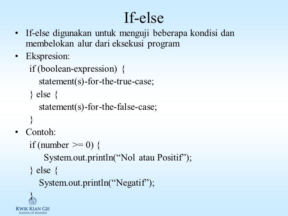 If-else If-else digunakan untuk menguji beberapa kondisi dan membelokan alur dari eksekusi program Ekspresion: if (boolean-expression) { statement(s)-for-the-true-case; } else { statement(s)-for-the-false-case; } Contoh: if (number >= 0) { System.out.println( Nol atau Positif ); } else { System.out.println( Negatif ); }