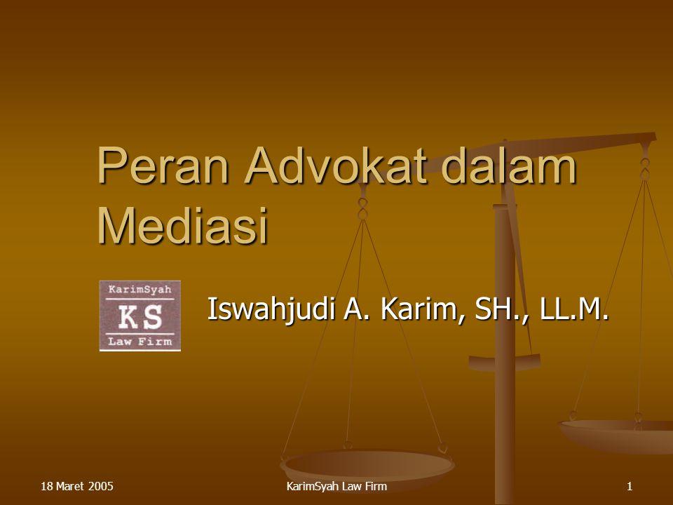 18 Maret 2005KarimSyah Law Firm1 Peran Advokat dalam Mediasi Iswahjudi A. Karim, SH., LL.M.