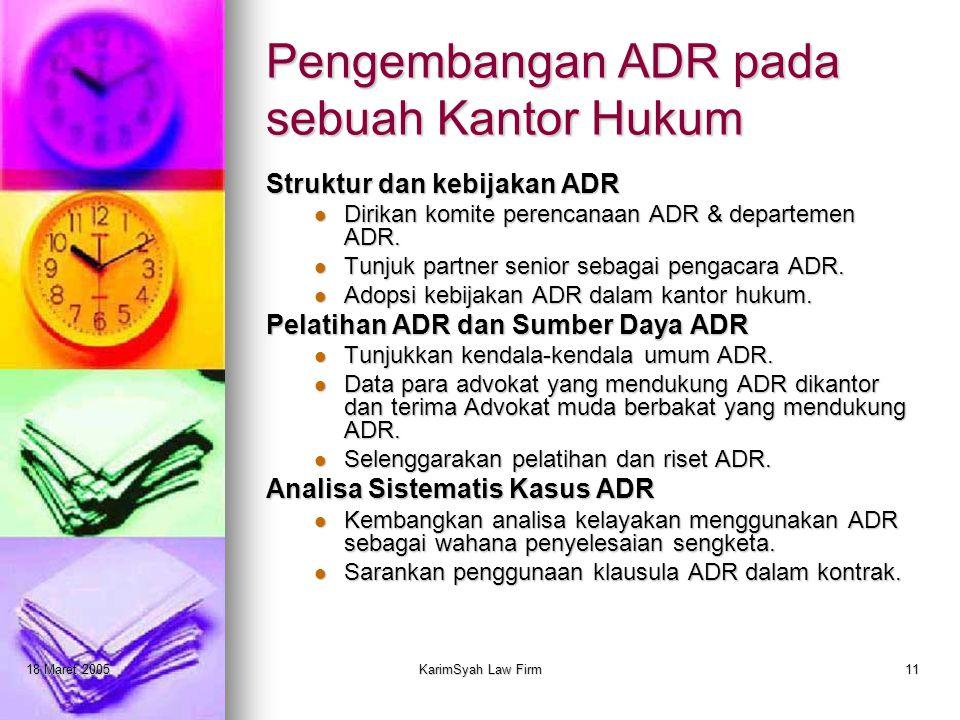 18 Maret 2005KarimSyah Law Firm11 Pengembangan ADR pada sebuah Kantor Hukum Struktur dan kebijakan ADR Dirikan komite perencanaan ADR & departemen ADR