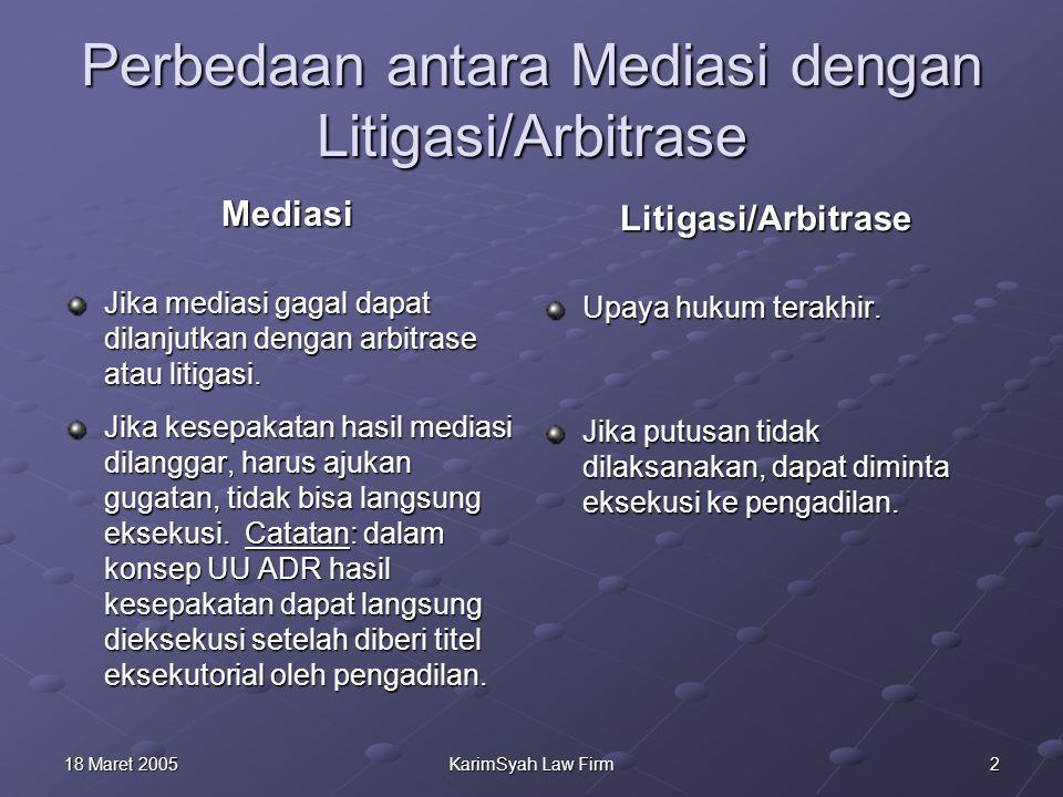 218 Maret 2005KarimSyah Law Firm Perbedaan antara Mediasi dengan Litigasi/Arbitrase Mediasi Jika mediasi gagal dapat dilanjutkan dengan arbitrase atau