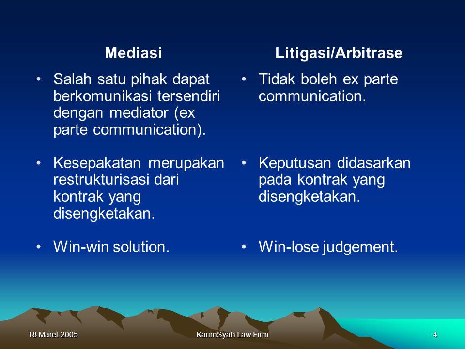 18 Maret 2005KarimSyah Law Firm4 Mediasi Salah satu pihak dapat berkomunikasi tersendiri dengan mediator (ex parte communication). Kesepakatan merupak