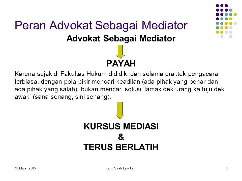 18 Maret 2005KarimSyah Law Firm6 Peran Advokat Sebagai Mediator Advokat Sebagai Mediator PAYAH Karena sejak di Fakultas Hukum dididik, dan selama prak