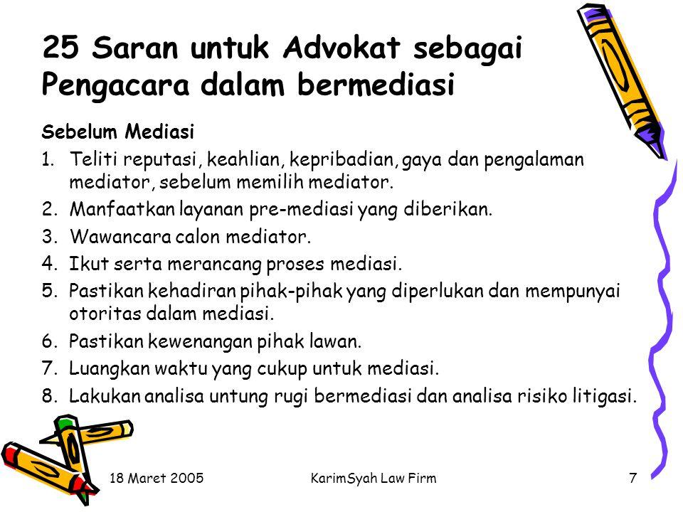 18 Maret 2005KarimSyah Law Firm7 25 Saran untuk Advokat sebagai Pengacara dalam bermediasi Sebelum Mediasi 1.Teliti reputasi, keahlian, kepribadian, g