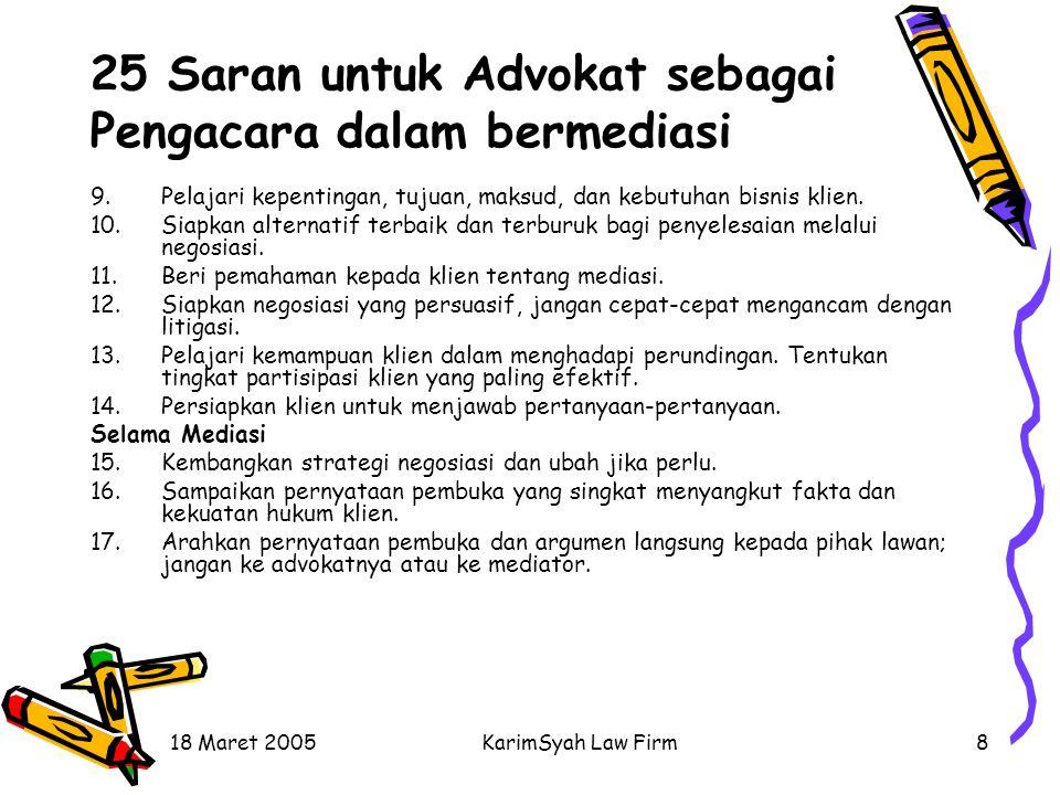 18 Maret 2005KarimSyah Law Firm8 25 Saran untuk Advokat sebagai Pengacara dalam bermediasi 9.Pelajari kepentingan, tujuan, maksud, dan kebutuhan bisni
