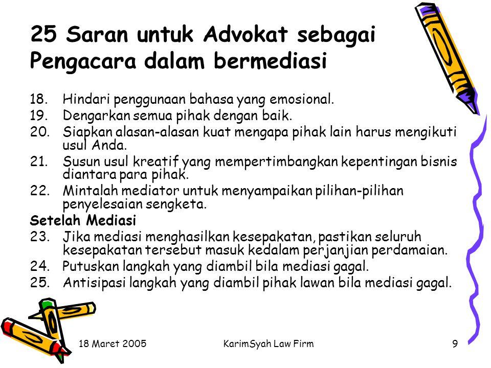 18 Maret 2005KarimSyah Law Firm9 25 Saran untuk Advokat sebagai Pengacara dalam bermediasi 18.Hindari penggunaan bahasa yang emosional. 19.Dengarkan s