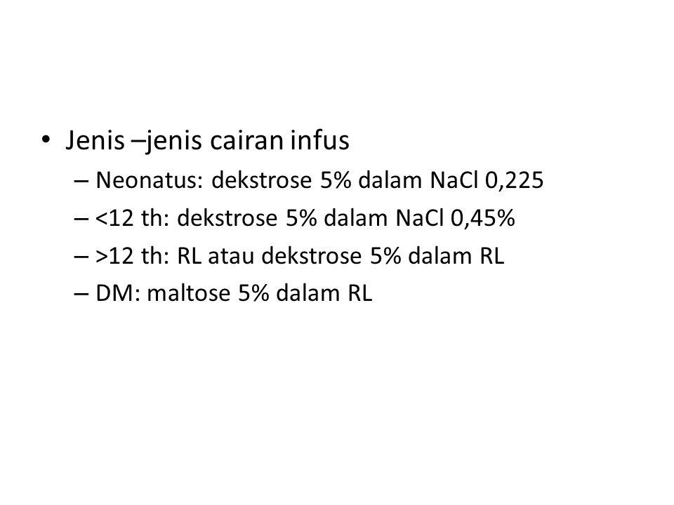 Jenis –jenis cairan infus – Neonatus: dekstrose 5% dalam NaCl 0,225 – <12 th: dekstrose 5% dalam NaCl 0,45% – >12 th: RL atau dekstrose 5% dalam RL –