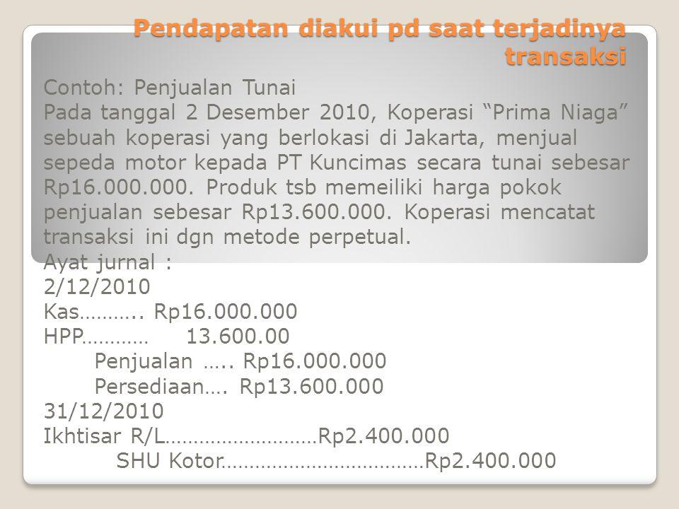 Pendapatan diakui pd saat terjadinya transaksi Contoh: Penjualan kredit Koperasi Prima Niaga menjual sepeda motor tsb kpd PT Kuncimas secara kredit pd tgl 2 Des 2010 seharga Rp16.000.000.