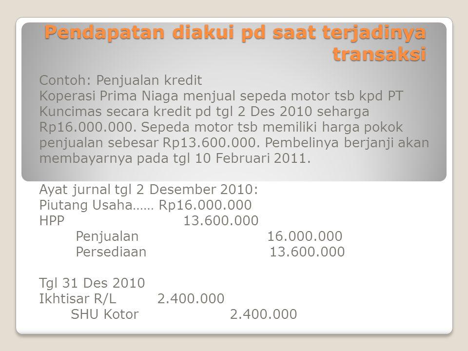 Pendapatan diakui pd saat terjadinya transaksi Contoh: Penjualan kredit Koperasi Prima Niaga menjual sepeda motor tsb kpd PT Kuncimas secara kredit pd