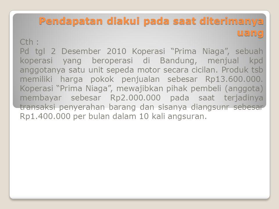 """Pendapatan diakui pada saat diterimanya uang Cth : Pd tgl 2 Desember 2010 Koperasi """"Prima Niaga"""", sebuah koperasi yang beroperasi di Bandung, menjual"""