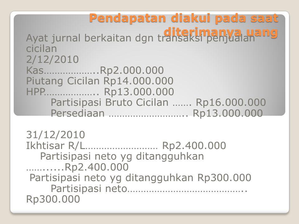 Pendapatan diakui pada saat diterimanya uang Ayat jurnal berkaitan dgn transaksi penjualan cicilan 2/12/2010 Kas………………..Rp2.000.000 Piutang Cicilan Rp