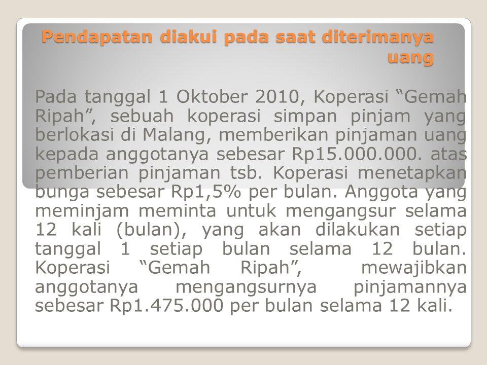 """Pendapatan diakui pada saat diterimanya uang Pada tanggal 1 Oktober 2010, Koperasi """"Gemah Ripah"""", sebuah koperasi simpan pinjam yang berlokasi di Mala"""