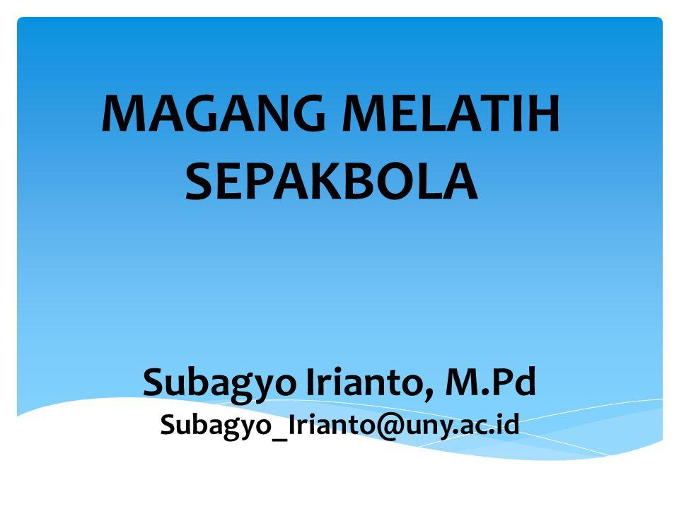 MAGANG MELATIH SEPAKBOLA Subagyo Irianto, M.Pd Subagyo_Irianto@uny.ac.id