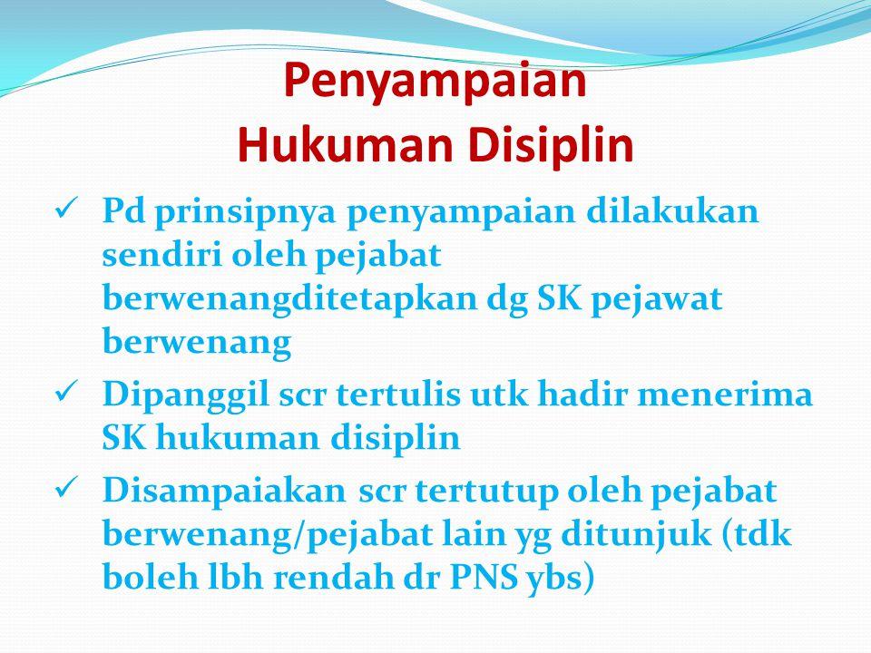 Penyampaian Hukuman Disiplin Pd prinsipnya penyampaian dilakukan sendiri oleh pejabat berwenangditetapkan dg SK pejawat berwenang Dipanggil scr tertul