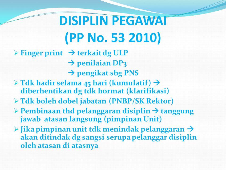 DISIPLIN PEGAWAI (PP No. 53 2010)  Finger print  terkait dg ULP  penilaian DP3  pengikat sbg PNS  Tdk hadir selama 45 hari (kumulatif)  diberhen