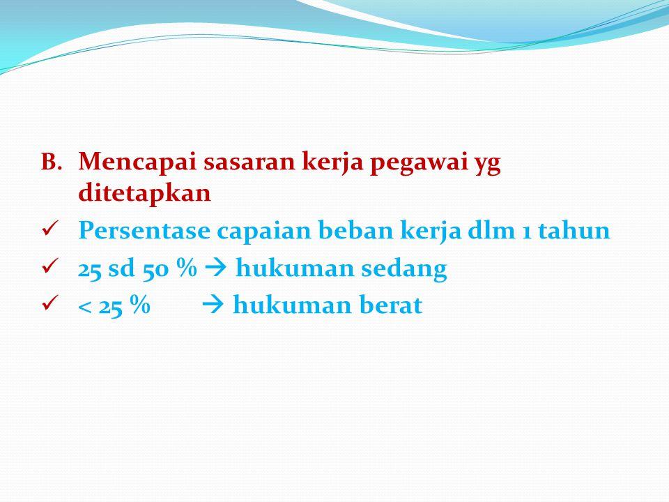 B. Mencapai sasaran kerja pegawai yg ditetapkan Persentase capaian beban kerja dlm 1 tahun 25 sd 50 %  hukuman sedang < 25 %  hukuman berat