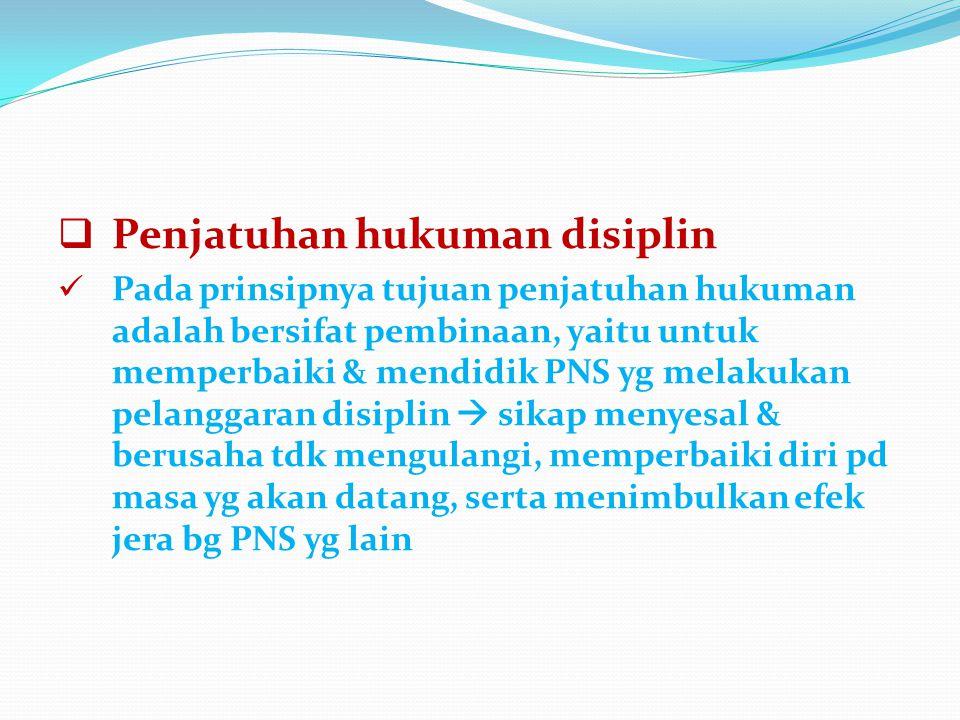  Penjatuhan hukuman disiplin Pada prinsipnya tujuan penjatuhan hukuman adalah bersifat pembinaan, yaitu untuk memperbaiki & mendidik PNS yg melakukan