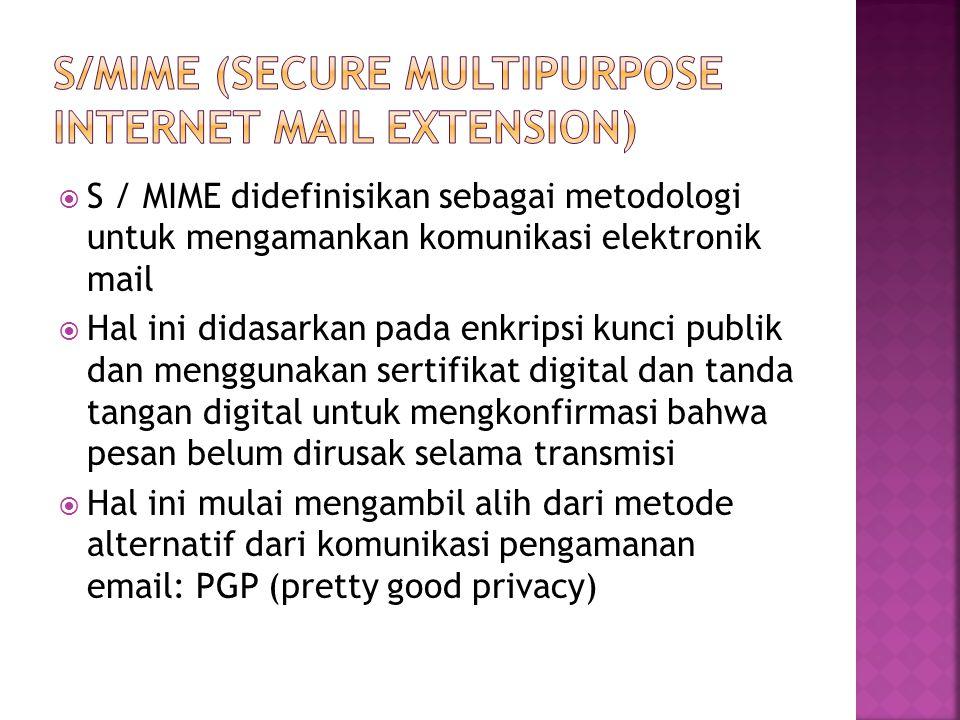  S / MIME didefinisikan sebagai metodologi untuk mengamankan komunikasi elektronik mail  Hal ini didasarkan pada enkripsi kunci publik dan menggunakan sertifikat digital dan tanda tangan digital untuk mengkonfirmasi bahwa pesan belum dirusak selama transmisi  Hal ini mulai mengambil alih dari metode alternatif dari komunikasi pengamanan email: PGP (pretty good privacy)