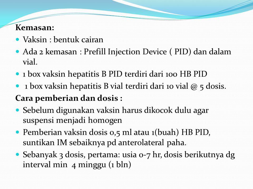 Kemasan: Vaksin : bentuk cairan Ada 2 kemasan : Prefill Injection Device ( PID) dan dalam vial. 1 box vaksin hepatitis B PID terdiri dari 100 HB PID 1