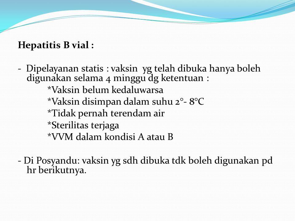 Hepatitis B vial : - Dipelayanan statis : vaksin yg telah dibuka hanya boleh digunakan selama 4 minggu dg ketentuan : *Vaksin belum kedaluwarsa *Vaksi