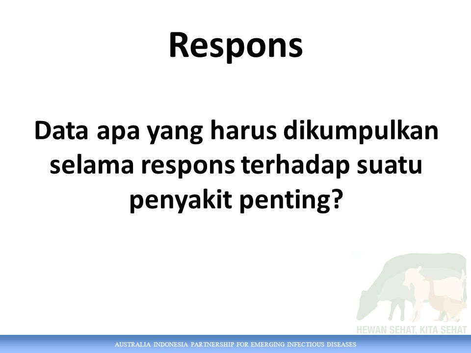 AUSTRALIA INDONESIA PARTNERSHIP FOR EMERGING INFECTIOUS DISEASES Respons Data apa yang harus dikumpulkan selama respons terhadap suatu penyakit penting