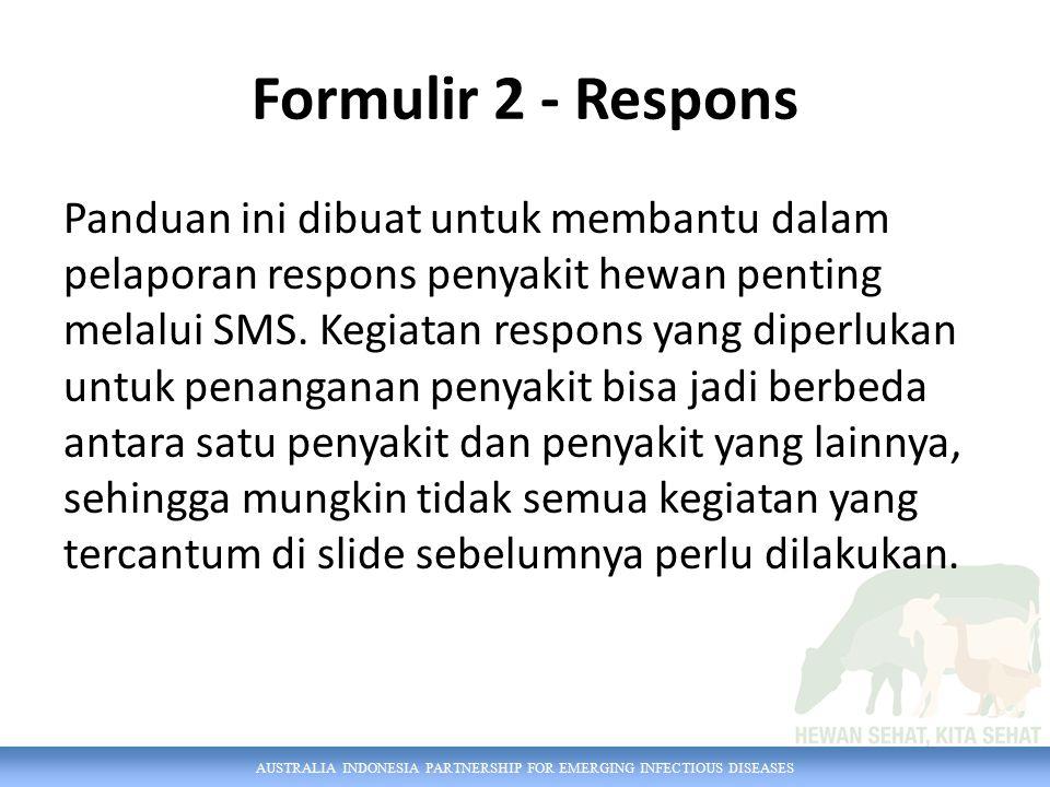AUSTRALIA INDONESIA PARTNERSHIP FOR EMERGING INFECTIOUS DISEASES Formulir 2 - Respons Panduan ini dibuat untuk membantu dalam pelaporan respons penyakit hewan penting melalui SMS.