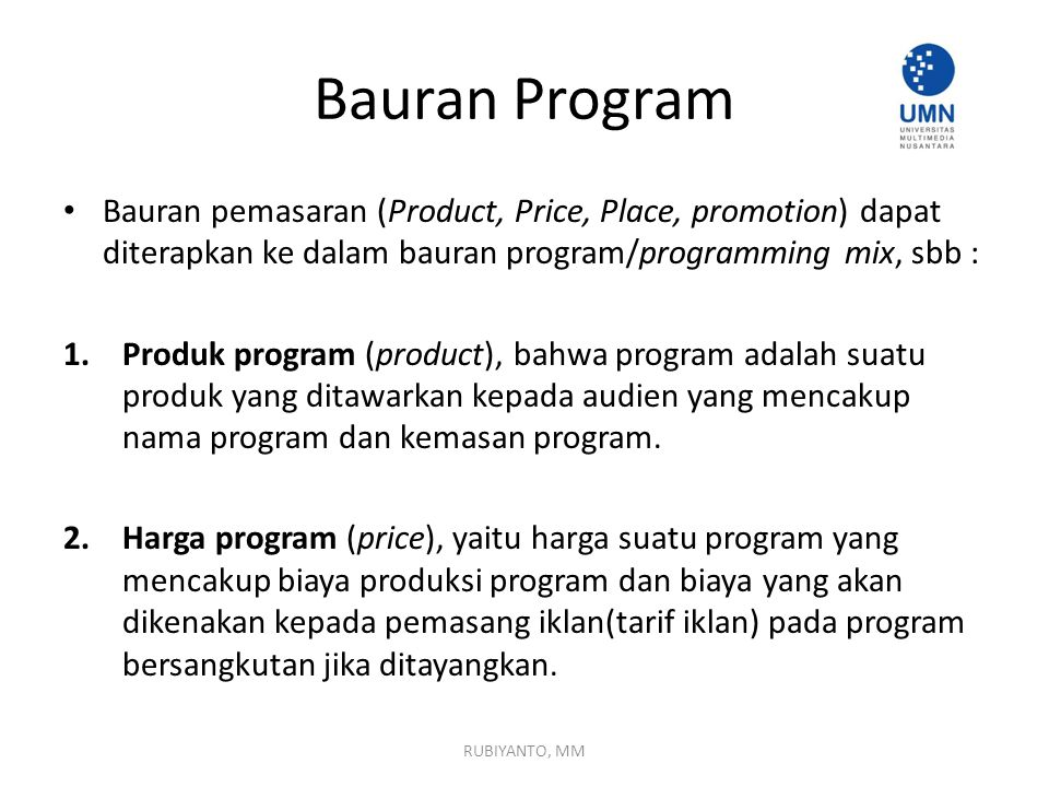 Bauran Program Bauran pemasaran (Product, Price, Place, promotion) dapat diterapkan ke dalam bauran program/programming mix, sbb : 1.Produk program (product), bahwa program adalah suatu produk yang ditawarkan kepada audien yang mencakup nama program dan kemasan program.