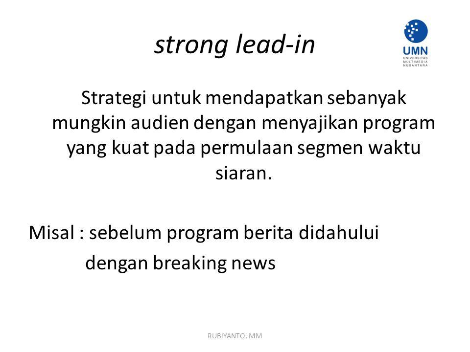strong lead-in Strategi untuk mendapatkan sebanyak mungkin audien dengan menyajikan program yang kuat pada permulaan segmen waktu siaran.
