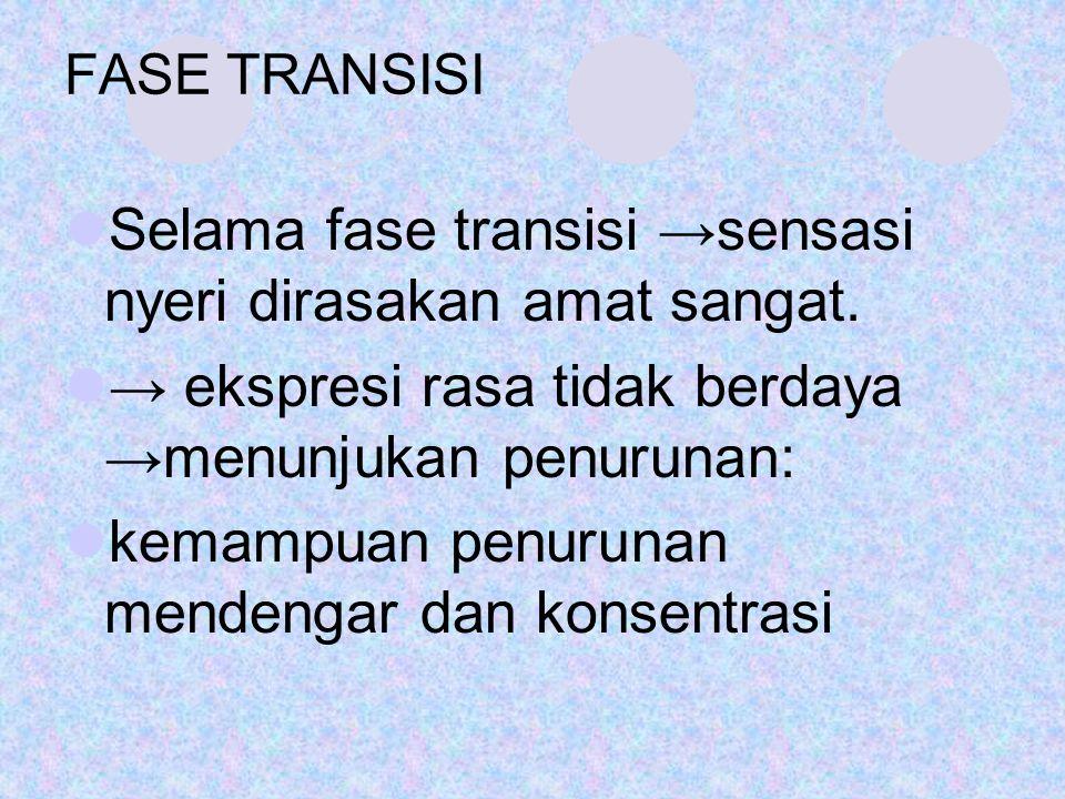 FASE TRANSISI Selama fase transisi →sensasi nyeri dirasakan amat sangat. → ekspresi rasa tidak berdaya →menunjukan penurunan: kemampuan penurunan mend