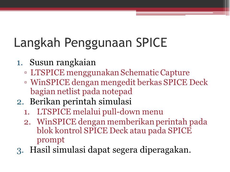 Langkah Penggunaan SPICE 1.Susun rangkaian ▫LTSPICE menggunakan Schematic Capture ▫WinSPICE dengan mengedit berkas SPICE Deck bagian netlist pada note