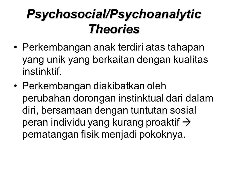 Psychosocial/Psychoanalytic Theories Perkembangan anak terdiri atas tahapan yang unik yang berkaitan dengan kualitas instinktif. Perkembangan diakibat