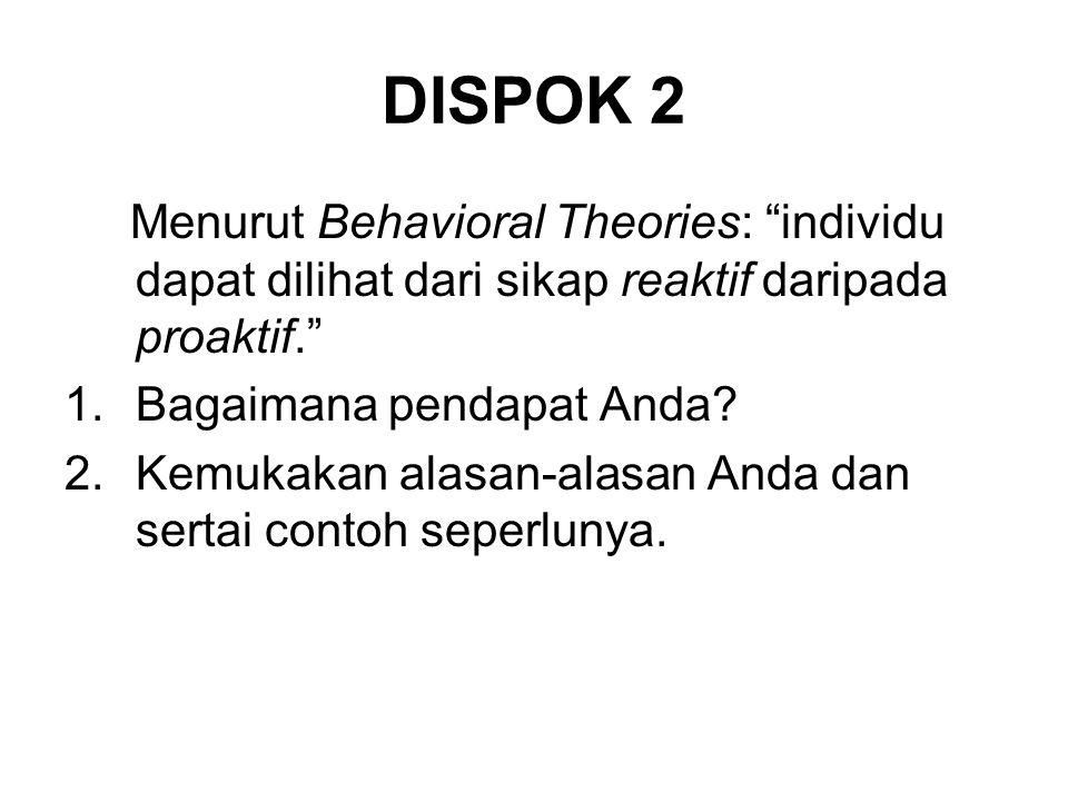 "DISPOK 2 Menurut Behavioral Theories: ""individu dapat dilihat dari sikap reaktif daripada proaktif."" 1.Bagaimana pendapat Anda? 2.Kemukakan alasan-ala"