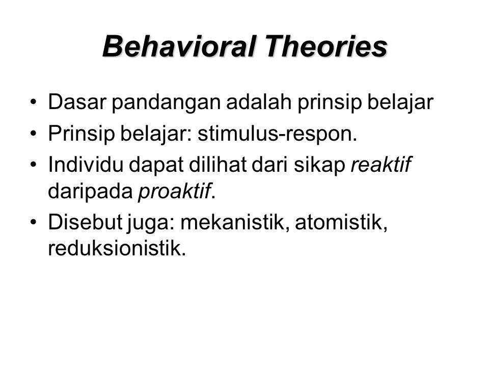 Behavioral Theories Dasar pandangan adalah prinsip belajar Prinsip belajar: stimulus-respon. Individu dapat dilihat dari sikap reaktif daripada proakt