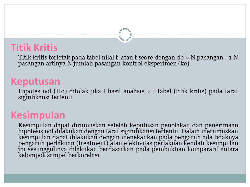 Titik Kritis Titik kritis terletak pada tabel nilai t atau t score dengan db = N pasangan –1 N pasangan artinya N jumlah pasangan kontrol eksperimen (