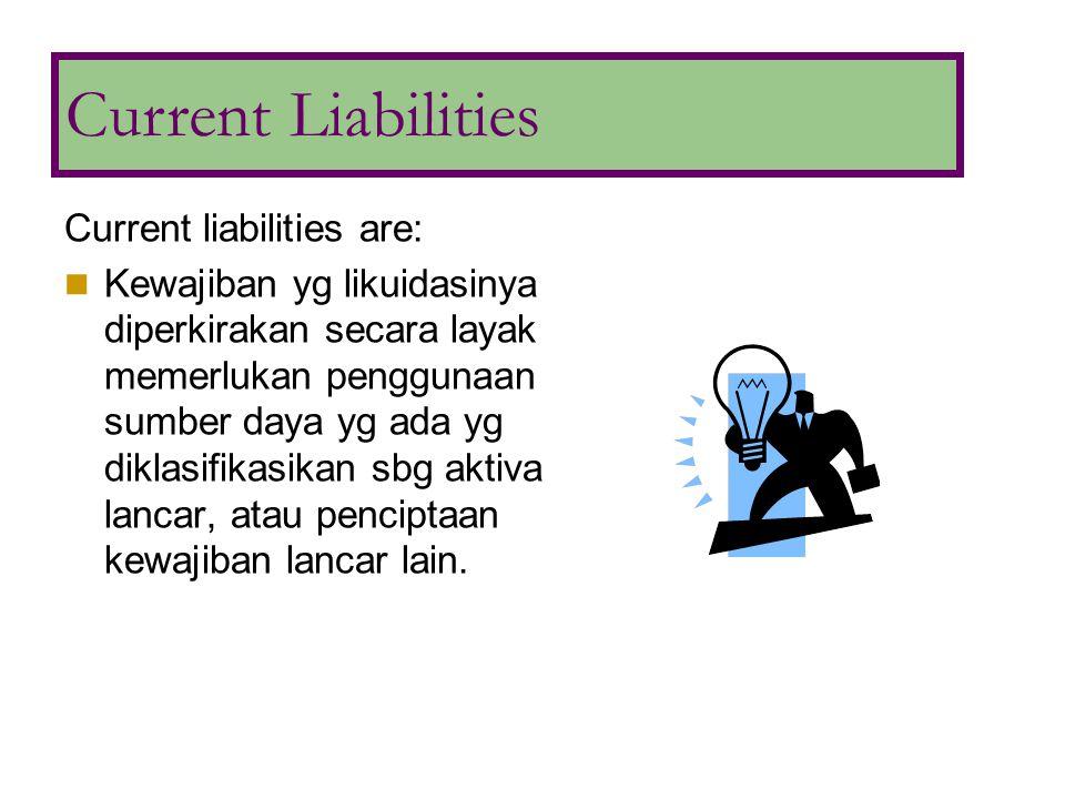 Typical current liabilities: 1.Hutang Usaha 2.Wesel Bayar 3.Hutang Jk Panjang yg jatuh tempo 4.Kewajiban jk pendek yg diharapkan didanai kembali 5.Hutang deviden 6.Deposito yg dpt dikembalikan 7.Pendapatan diterima dimuka 8.Hutang pajak penjualan/pendapatn 9.Kewajiban kpd employee