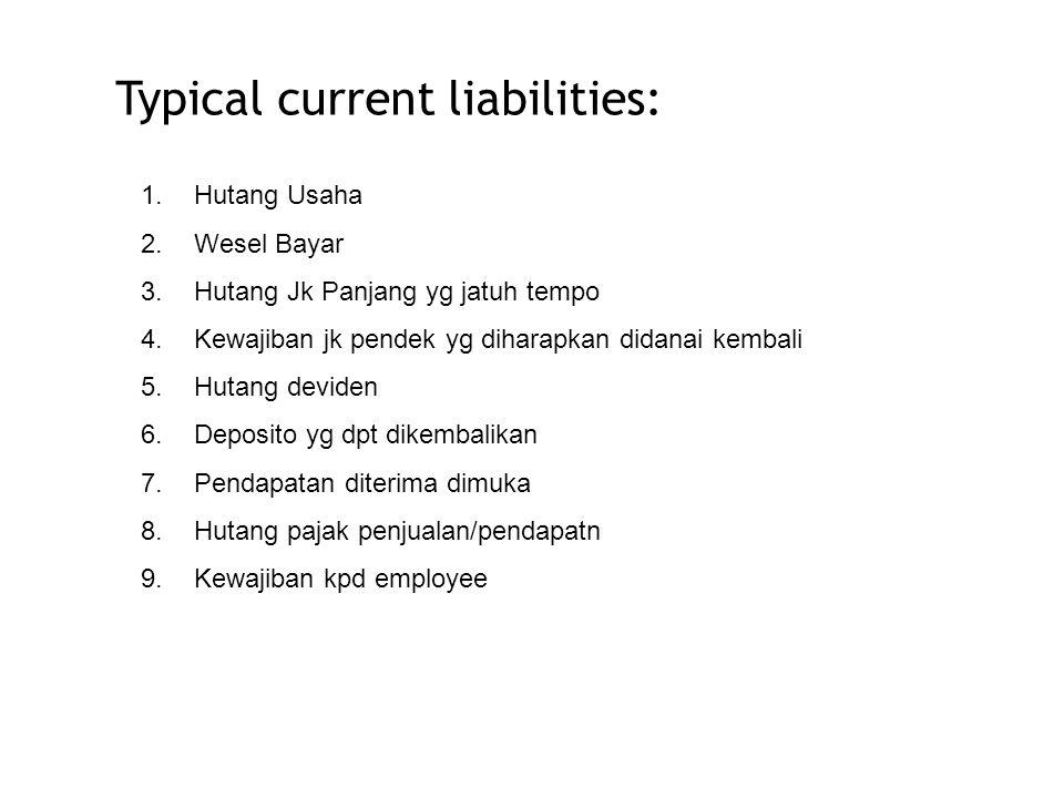 Typical current liabilities: 1.Hutang Usaha 2.Wesel Bayar 3.Hutang Jk Panjang yg jatuh tempo 4.Kewajiban jk pendek yg diharapkan didanai kembali 5.Hut