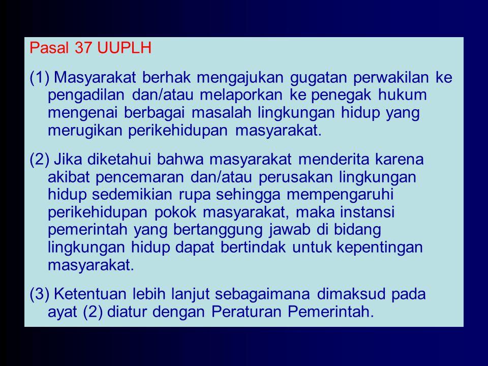 Pasal 37 UUPLH (1) Masyarakat berhak mengajukan gugatan perwakilan ke pengadilan dan/atau melaporkan ke penegak hukum mengenai berbagai masalah lingku