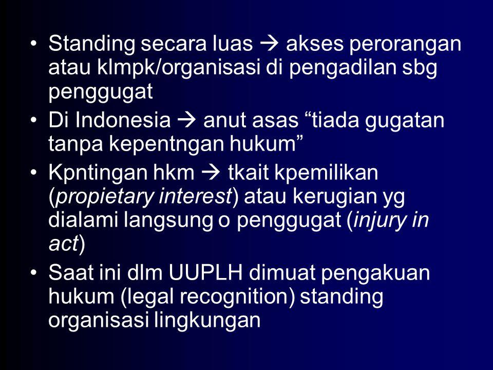 """Standing secara luas  akses perorangan atau klmpk/organisasi di pengadilan sbg penggugat Di Indonesia  anut asas """"tiada gugatan tanpa kepentngan huk"""