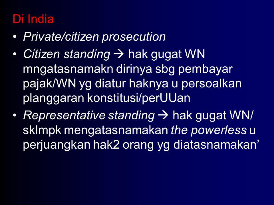 Di India Private/citizen prosecution Citizen standing  hak gugat WN mngatasnamakn dirinya sbg pembayar pajak/WN yg diatur haknya u persoalkan plangga