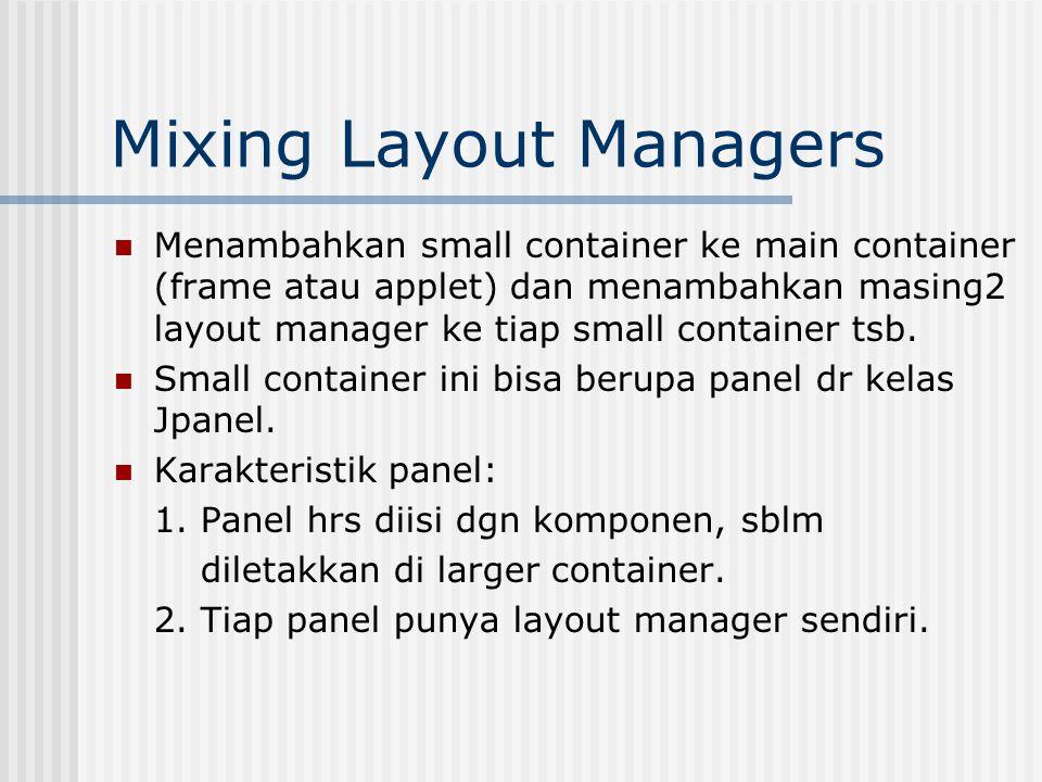 Mixing Layout Managers Menambahkan small container ke main container (frame atau applet) dan menambahkan masing2 layout manager ke tiap small container tsb.
