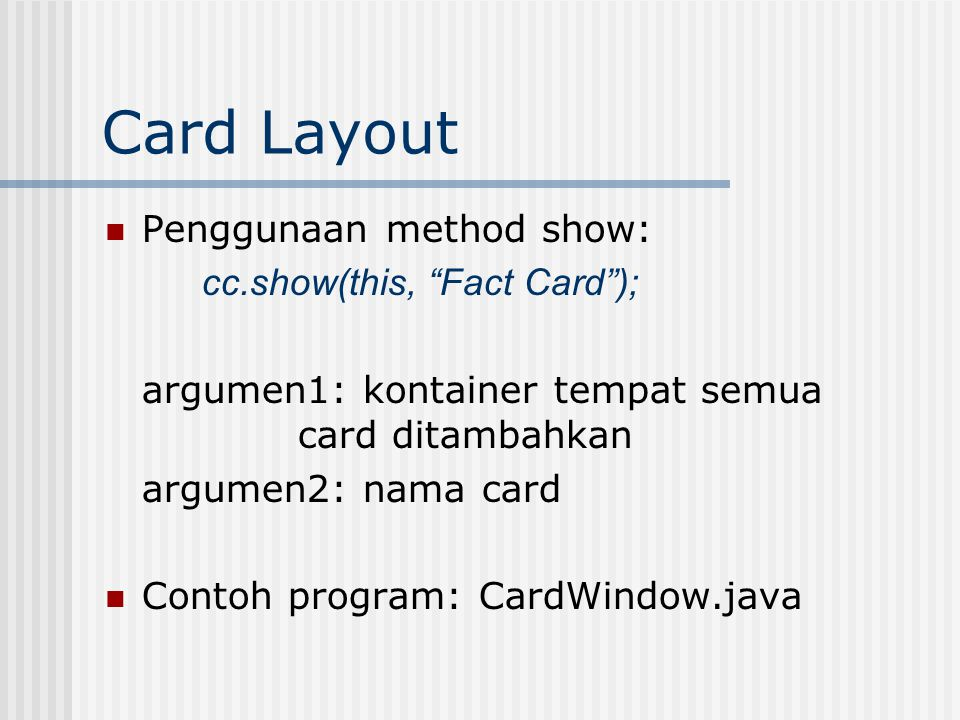 Card Layout Penggunaan method show: cc.show(this, Fact Card ); argumen1: kontainer tempat semua card ditambahkan argumen2: nama card Contoh program: CardWindow.java