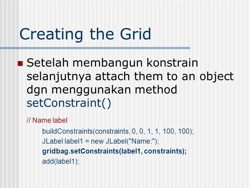Creating the Grid Setelah membangun konstrain selanjutnya attach them to an object dgn menggunakan method setConstraint() // Name label buildConstraints(constraints, 0, 0, 1, 1, 100, 100); JLabel label1 = new JLabel( Name: ); gridbag.setConstraints(label1, constraints); add(label1);